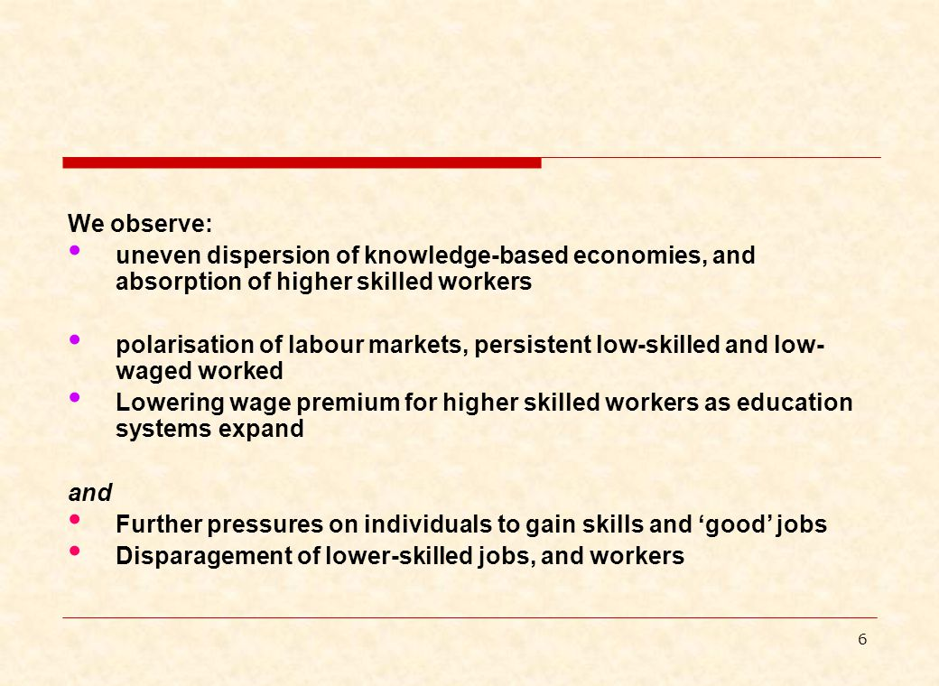 6 We observe: uneven dispersion of knowledge-based economies, and absorption of higher skilled workers polarisation of labour markets, persistent low-skilled and low- waged worked Lowering wage premium for higher skilled workers as education systems expand and Further pressures on individuals to gain skills and 'good' jobs Disparagement of lower-skilled jobs, and workers