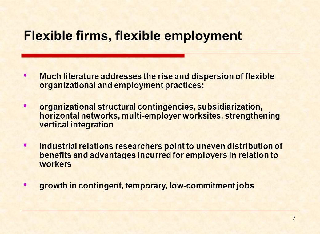 7 Flexible firms, flexible employment Much literature addresses the rise and dispersion of flexible organizational and employment practices: organizational structural contingencies, subsidiarization, horizontal networks, multi-employer worksites, strengthening vertical integration Industrial relations researchers point to uneven distribution of benefits and advantages incurred for employers in relation to workers growth in contingent, temporary, low-commitment jobs