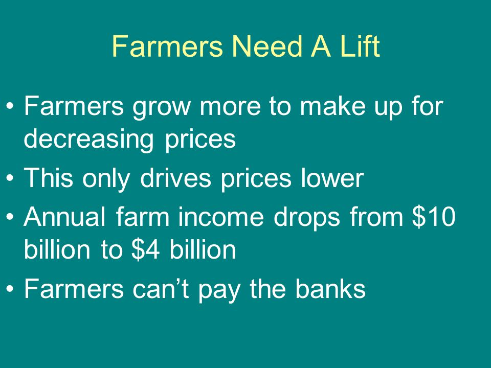 Farmers Need A Lift Farmers grow more to make up for decreasing prices This only drives prices lower Annual farm income drops from $10 billion to $4 b