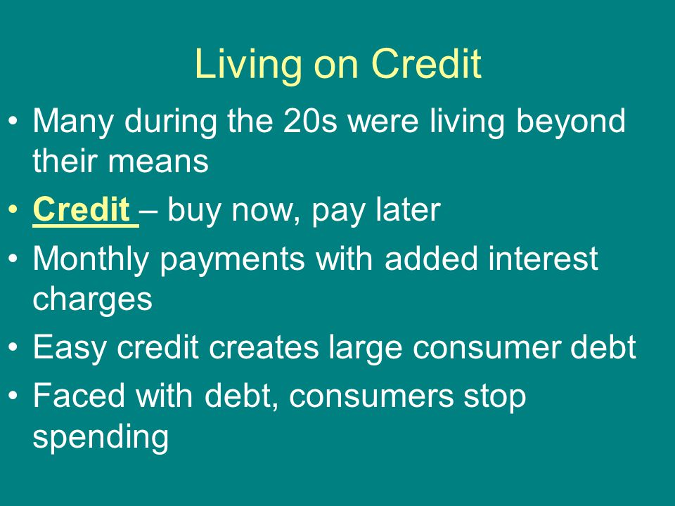 Living on Credit Many during the 20s were living beyond their means Credit – buy now, pay later Monthly payments with added interest charges Easy cred