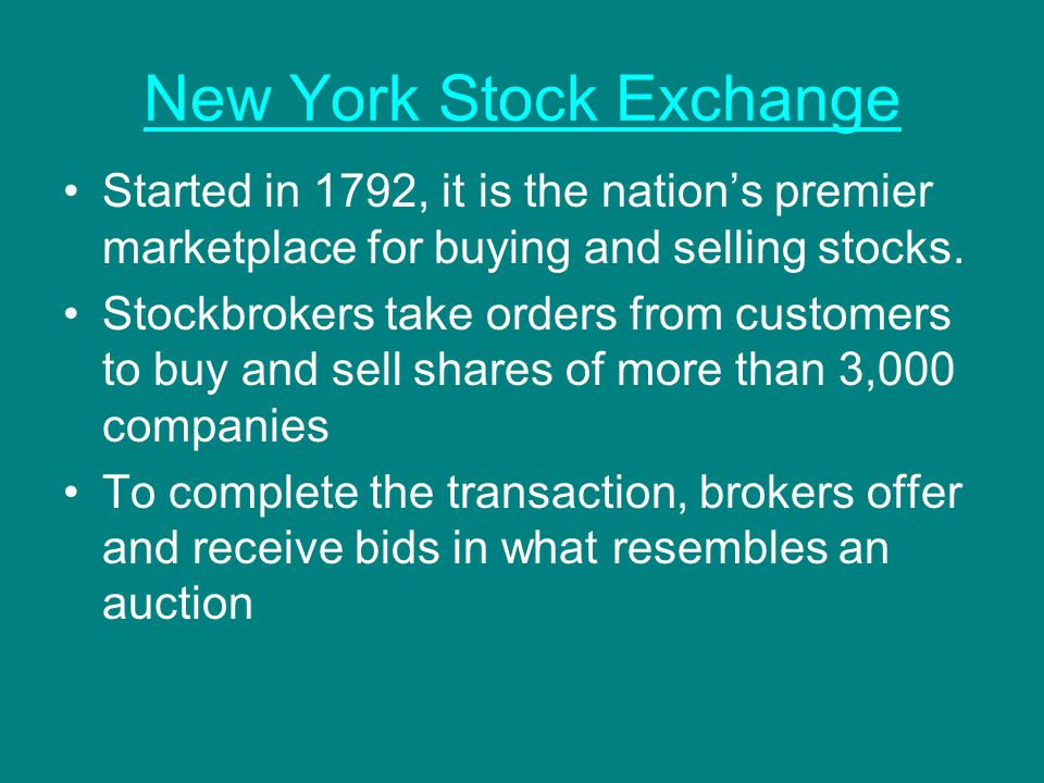 New York Stock Exchange Started in 1792, it is the nation's premier marketplace for buying and selling stocks. Stockbrokers take orders from customers