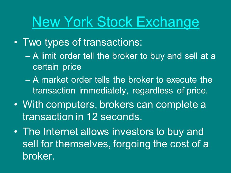 New York Stock Exchange Two types of transactions: –A limit order tell the broker to buy and sell at a certain price –A market order tells the broker