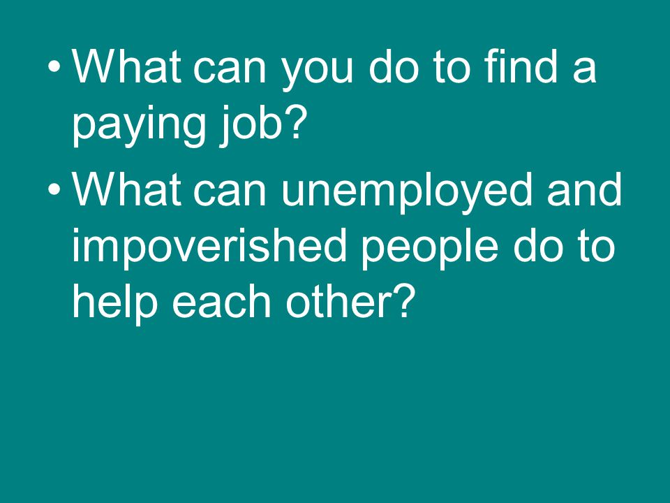 What can you do to find a paying job? What can unemployed and impoverished people do to help each other?