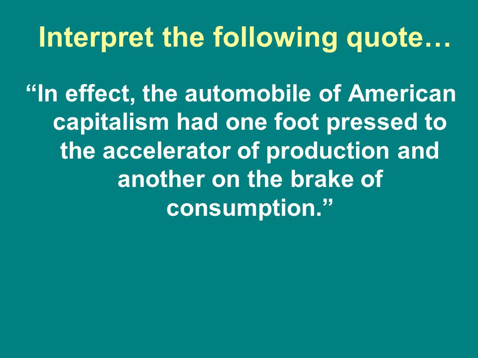 "Interpret the following quote… ""In effect, the automobile of American capitalism had one foot pressed to the accelerator of production and another on"