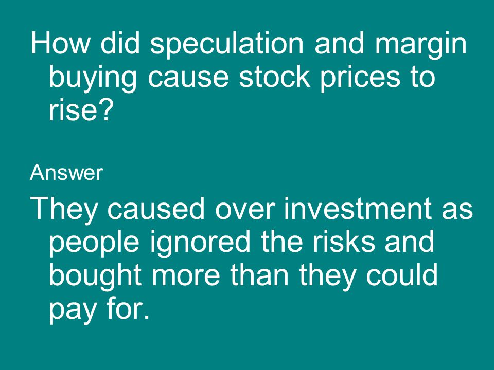 How did speculation and margin buying cause stock prices to rise? Answer They caused over investment as people ignored the risks and bought more than