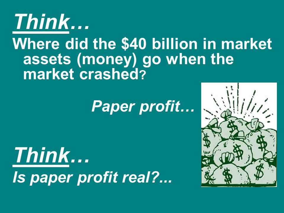 Think… Where did the $40 billion in market assets (money) go when the market crashed ? Paper profit… Think… Is paper profit real?...