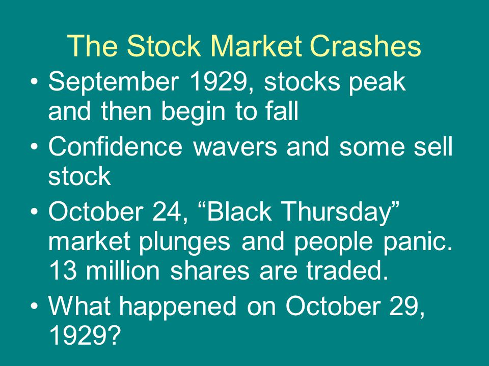 "The Stock Market Crashes September 1929, stocks peak and then begin to fall Confidence wavers and some sell stock October 24, ""Black Thursday"" market"
