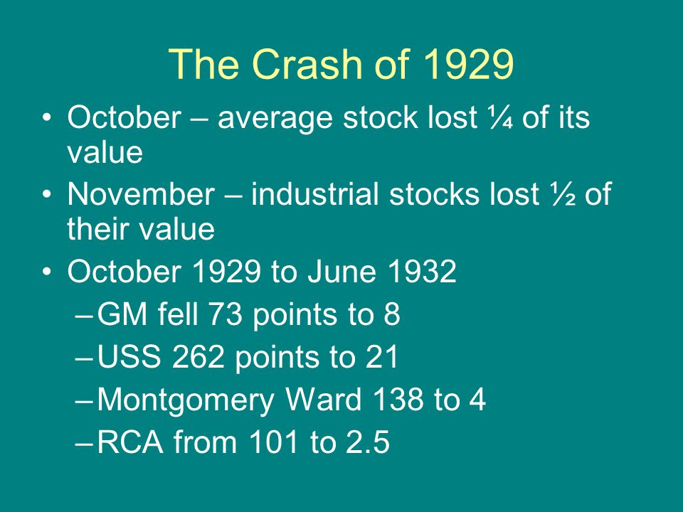 The Crash of 1929 October – average stock lost ¼ of its value November – industrial stocks lost ½ of their value October 1929 to June 1932 –GM fell 73