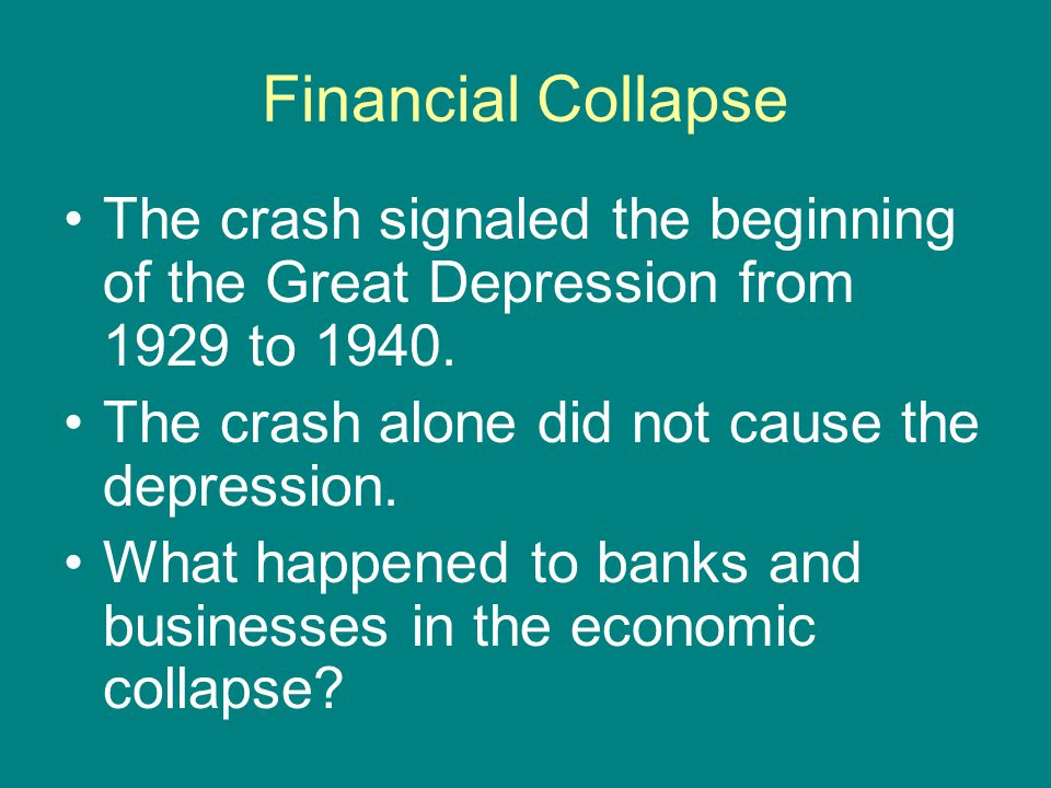 Financial Collapse The crash signaled the beginning of the Great Depression from 1929 to 1940. The crash alone did not cause the depression. What happ