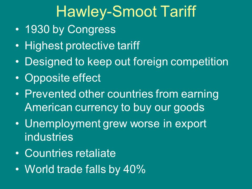 Hawley-Smoot Tariff 1930 by Congress Highest protective tariff Designed to keep out foreign competition Opposite effect Prevented other countries from