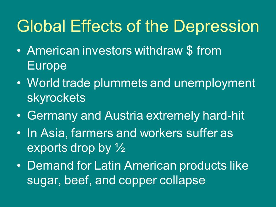 Global Effects of the Depression American investors withdraw $ from Europe World trade plummets and unemployment skyrockets Germany and Austria extrem