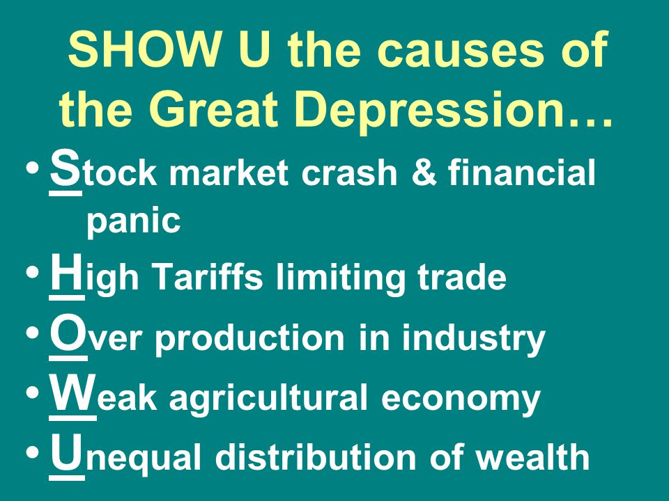 SHOW U the causes of the Great Depression… S tock market crash & financial panic H igh Tariffs limiting trade O ver production in industry W eak agric