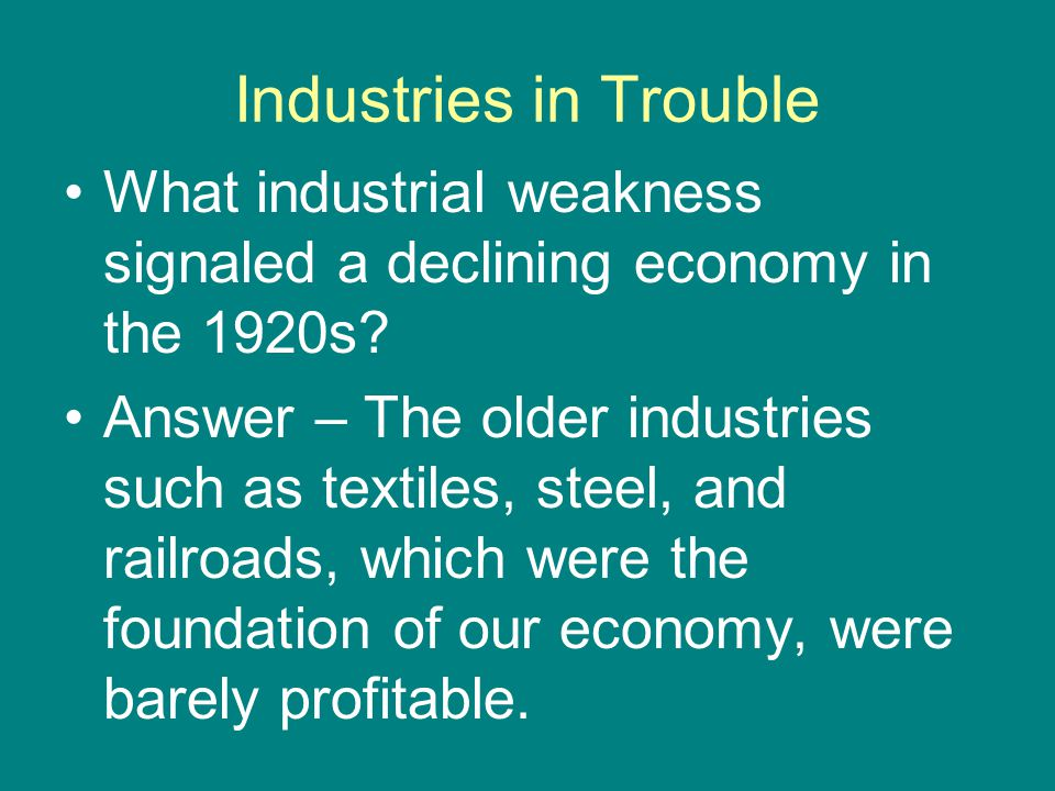 Industries in Trouble Superficial prosperity of the 20s hid the signs Railroads losing business to other modes of transport Coal-mining hard-hit by new forms of energy Housing-starts decline.