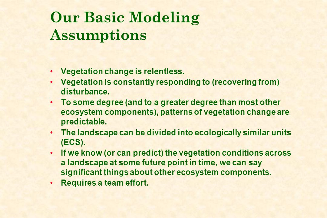 Our Basic Modeling Assumptions Vegetation change is relentless. Vegetation is constantly responding to (recovering from) disturbance. To some degree (