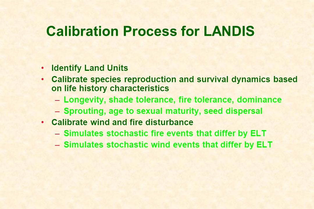 Calibration Process for LANDIS Identify Land Units Calibrate species reproduction and survival dynamics based on life history characteristics –Longevity, shade tolerance, fire tolerance, dominance –Sprouting, age to sexual maturity, seed dispersal Calibrate wind and fire disturbance –Simulates stochastic fire events that differ by ELT –Simulates stochastic wind events that differ by ELT