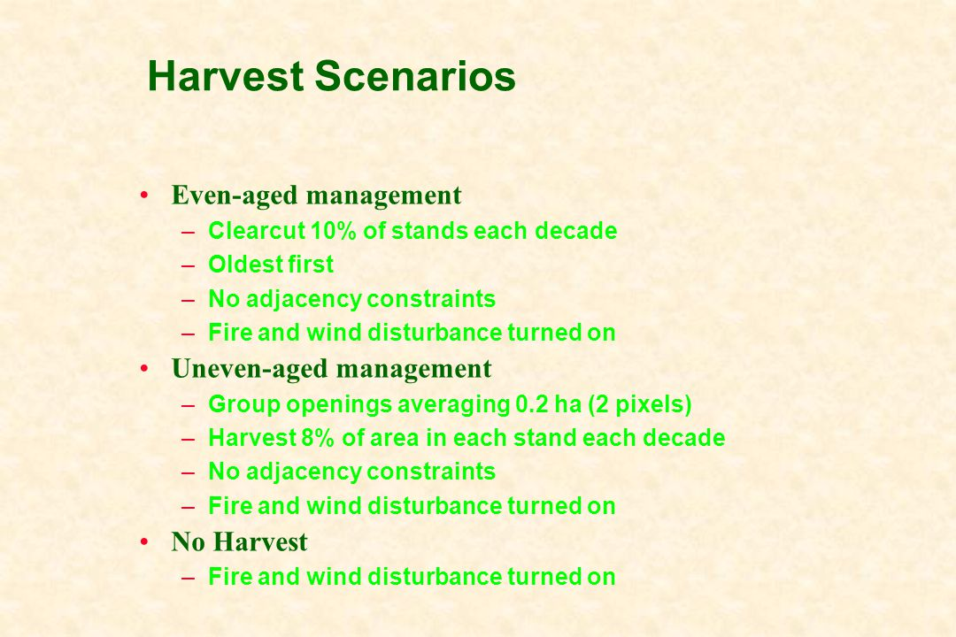 Harvest Scenarios Even-aged management –Clearcut 10% of stands each decade –Oldest first –No adjacency constraints –Fire and wind disturbance turned on Uneven-aged management –Group openings averaging 0.2 ha (2 pixels) –Harvest 8% of area in each stand each decade –No adjacency constraints –Fire and wind disturbance turned on No Harvest –Fire and wind disturbance turned on
