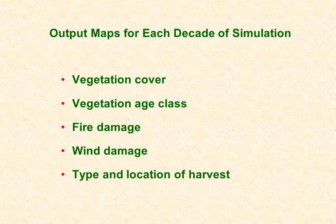 Output Maps for Each Decade of Simulation Vegetation cover Vegetation age class Fire damage Wind damage Type and location of harvest