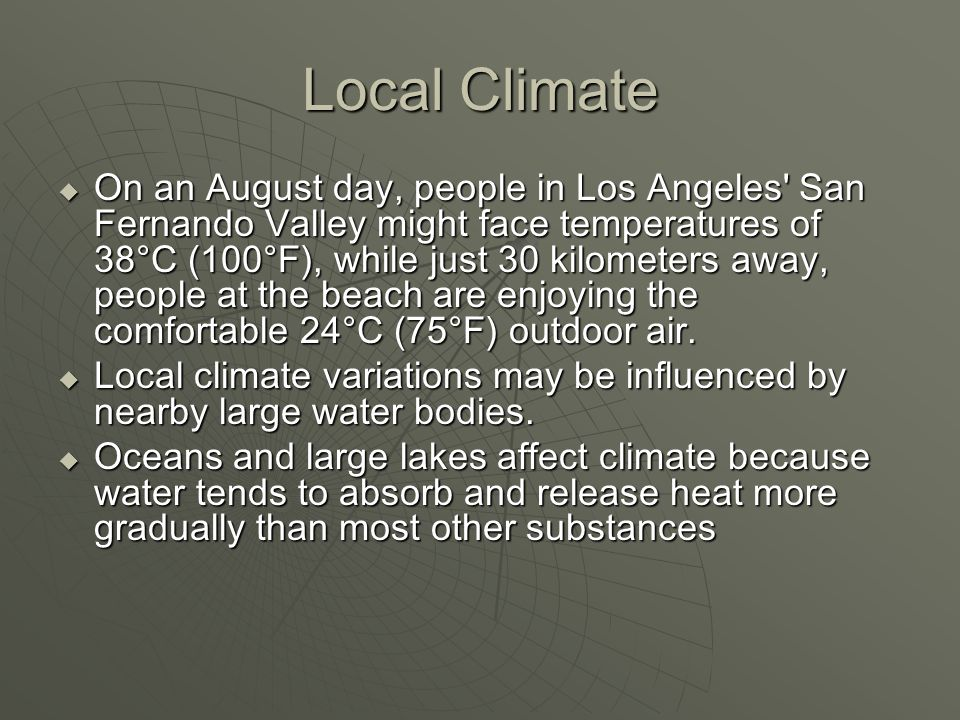 Local Climate  On an August day, people in Los Angeles' San Fernando Valley might face temperatures of 38°C (100°F), while just 30 kilometers away, p