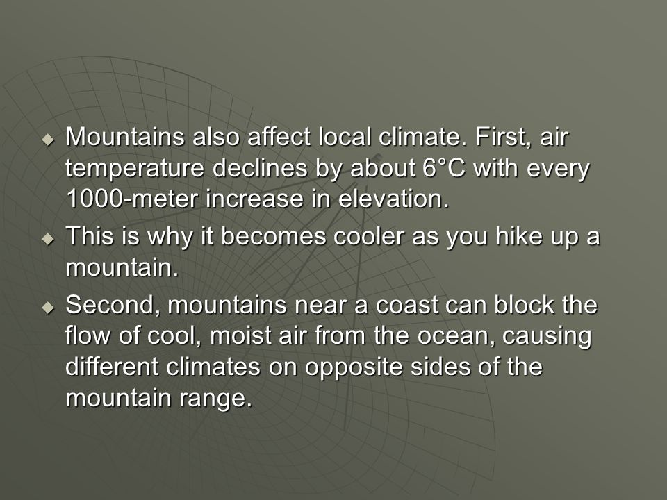  Mountains also affect local climate. First, air temperature declines by about 6°C with every 1000-meter increase in elevation.  This is why it beco