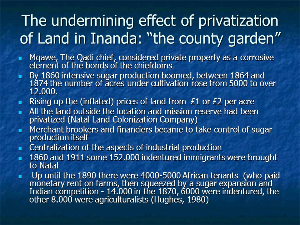 The undermining effect of privatization of Land in Inanda: the county garden Mqawe, The Qadi chief, considered private property as a corrosive element of the bonds of the chiefdoms Mqawe, The Qadi chief, considered private property as a corrosive element of the bonds of the chiefdoms By 1860 intensive sugar production boomed, between 1864 and 1874 the number of acres under cultivation rose from 5000 to over 12.000.