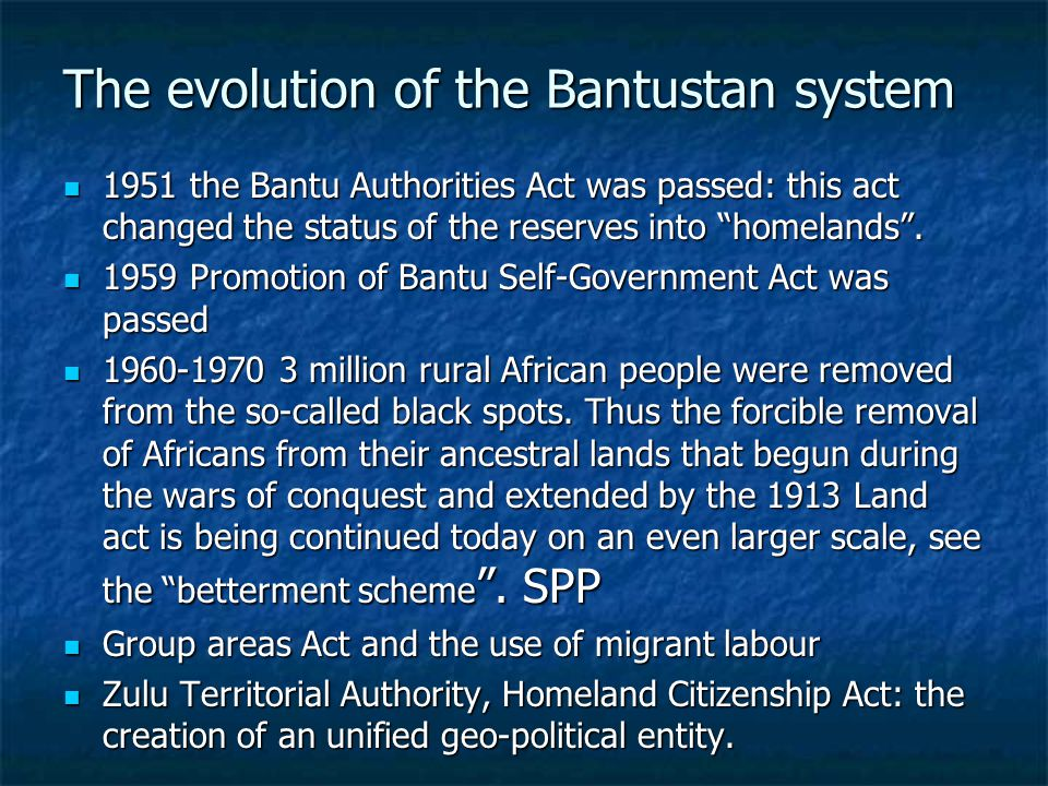 The evolution of the Bantustan system The evolution of the Bantustan system 1951 the Bantu Authorities Act was passed: this act changed the status of the reserves into homelands .