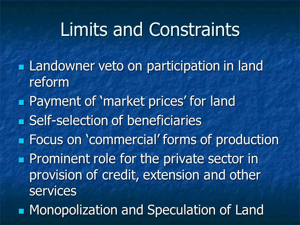 Limits and Constraints Landowner veto on participation in land reform Landowner veto on participation in land reform Payment of 'market prices' for land Payment of 'market prices' for land Self-selection of beneficiaries Self-selection of beneficiaries Focus on 'commercial' forms of production Focus on 'commercial' forms of production Prominent role for the private sector in provision of credit, extension and other services Prominent role for the private sector in provision of credit, extension and other services Monopolization and Speculation of Land Monopolization and Speculation of Land