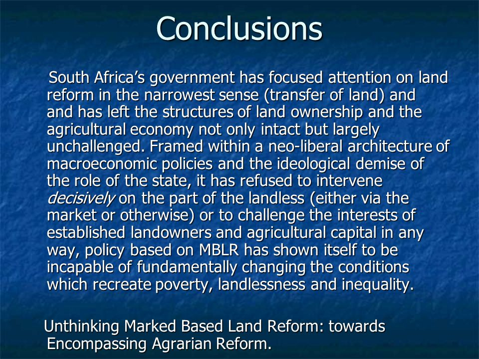 Conclusions South Africa's government has focused attention on land reform in the narrowest sense (transfer of land) and and has left the structures o