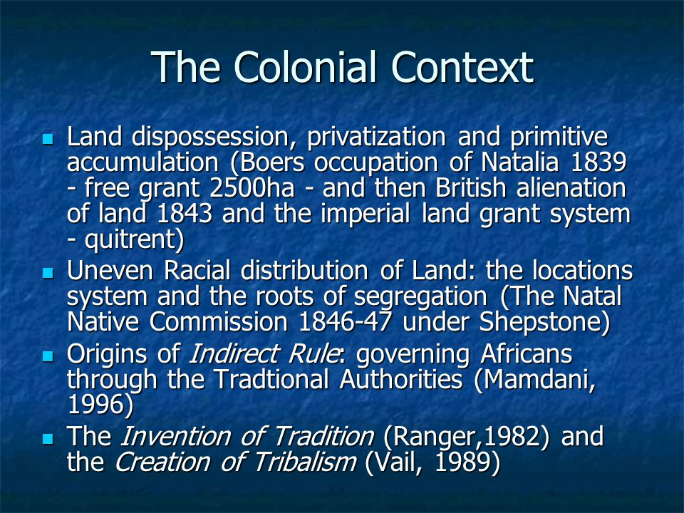 The Colonial Context Land dispossession, privatization and primitive accumulation (Boers occupation of Natalia 1839 - free grant 2500ha - and then British alienation of land 1843 and the imperial land grant system - quitrent) Land dispossession, privatization and primitive accumulation (Boers occupation of Natalia 1839 - free grant 2500ha - and then British alienation of land 1843 and the imperial land grant system - quitrent) Uneven Racial distribution of Land: the locations system and the roots of segregation (The Natal Native Commission 1846-47 under Shepstone) Uneven Racial distribution of Land: the locations system and the roots of segregation (The Natal Native Commission 1846-47 under Shepstone) Origins of Indirect Rule: governing Africans through the Tradtional Authorities (Mamdani, 1996) Origins of Indirect Rule: governing Africans through the Tradtional Authorities (Mamdani, 1996) The Invention of Tradition (Ranger,1982) and the Creation of Tribalism (Vail, 1989) The Invention of Tradition (Ranger,1982) and the Creation of Tribalism (Vail, 1989)