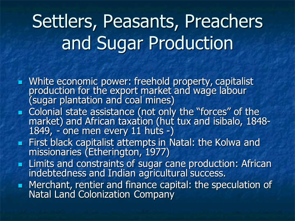 Settlers, Peasants, Preachers and Sugar Production White economic power: freehold property, capitalist production for the export market and wage labour (sugar plantation and coal mines) White economic power: freehold property, capitalist production for the export market and wage labour (sugar plantation and coal mines) Colonial state assistance (not only the forces of the market) and African taxation (hut tux and isibalo, 1848- 1849, - one men every 11 huts -) Colonial state assistance (not only the forces of the market) and African taxation (hut tux and isibalo, 1848- 1849, - one men every 11 huts -) First black capitalist attempts in Natal: the Kolwa and missionaries (Etherington, 1977) First black capitalist attempts in Natal: the Kolwa and missionaries (Etherington, 1977) Limits and constraints of sugar cane production: African indebtedness and Indian agricultural success.