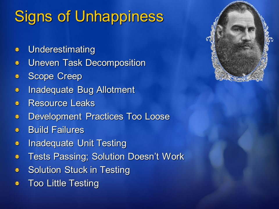 Signs of Unhappiness Underestimating Uneven Task Decomposition Scope Creep Inadequate Bug Allotment Resource Leaks Development Practices Too Loose Build Failures Inadequate Unit Testing Tests Passing; Solution Doesn't Work Solution Stuck in Testing Too Little Testing