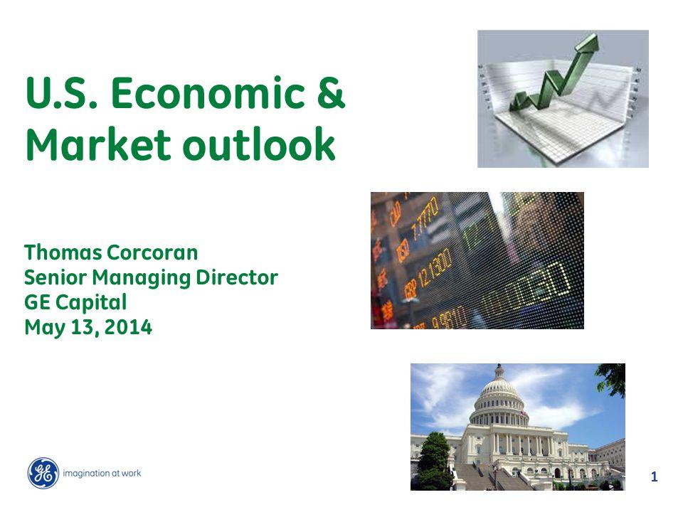1 U.S. Economic & Market outlook Thomas Corcoran Senior Managing Director GE Capital May 13, 2014