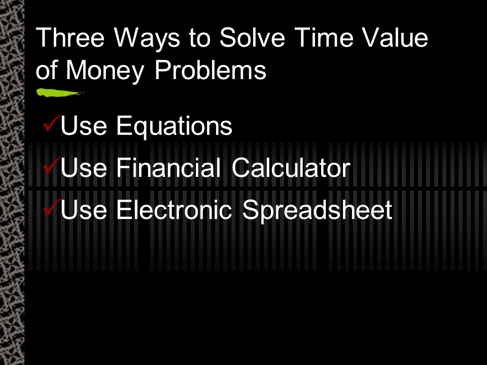 Three Ways to Solve Time Value of Money Problems Use Equations Use Financial Calculator Use Electronic Spreadsheet