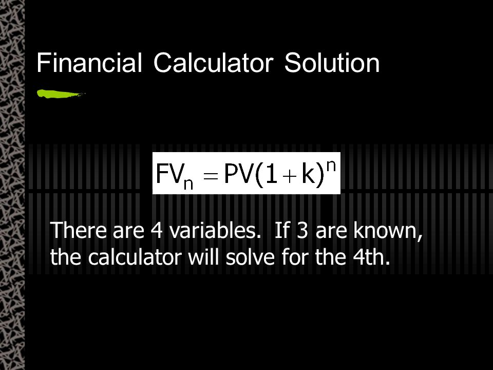 There are 4 variables. If 3 are known, the calculator will solve for the 4th. Financial Calculator Solution