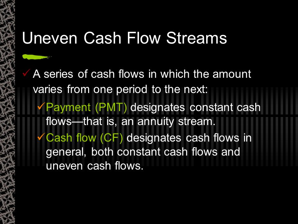 Uneven Cash Flow Streams A series of cash flows in which the amount varies from one period to the next: Payment (PMT) designates constant cash flows—t