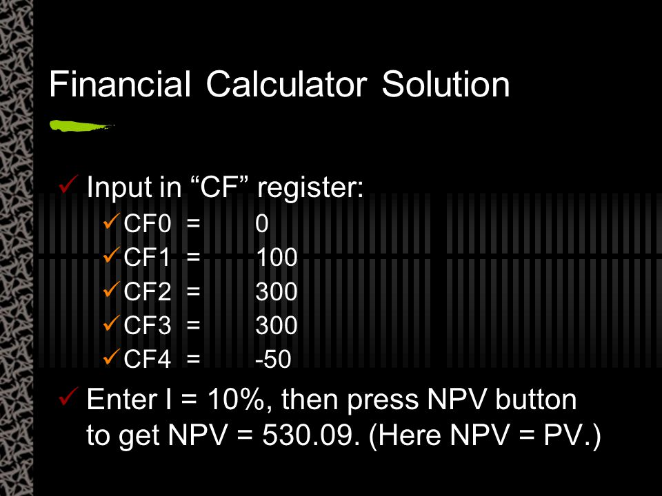 "Financial Calculator Solution Input in ""CF"" register: CF0 =0 CF1 =100 CF2 =300 CF3 =300 CF4 =-50 Enter I = 10%, then press NPV button to get NPV = 530"