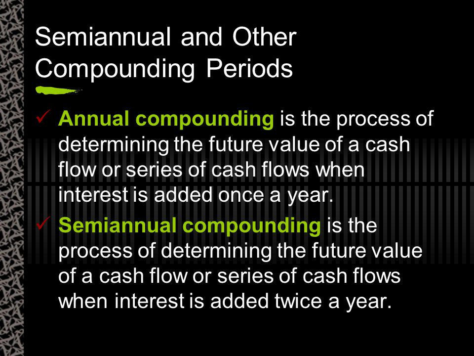 Semiannual and Other Compounding Periods Annual compounding is the process of determining the future value of a cash flow or series of cash flows when