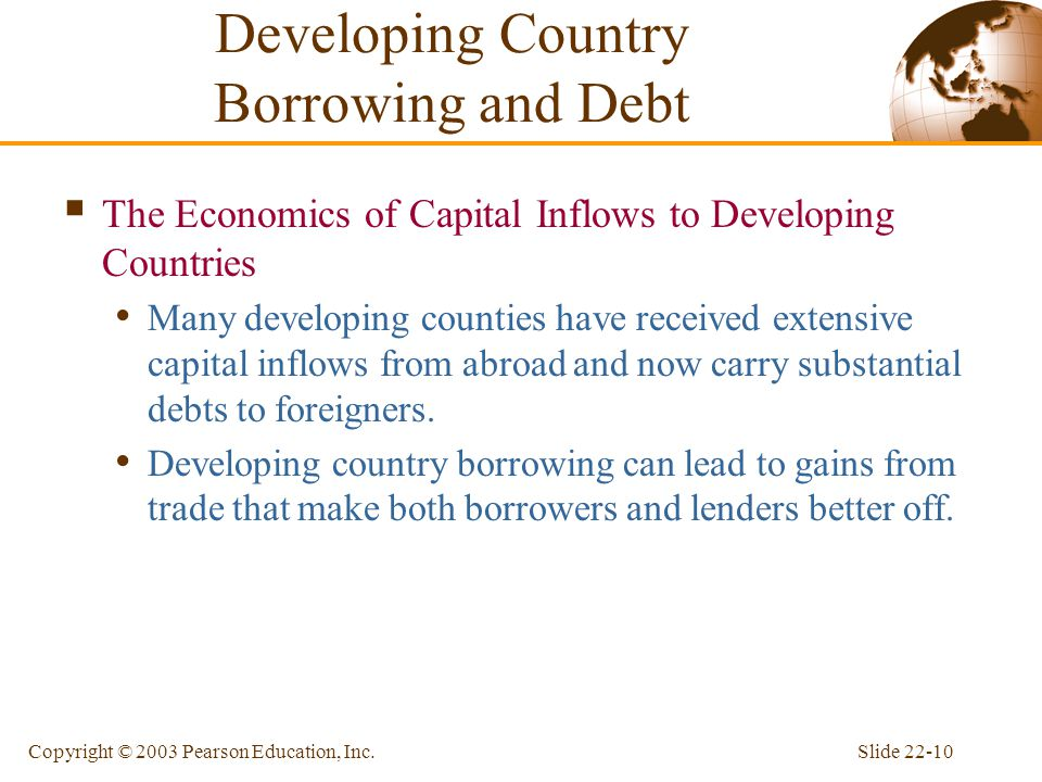 Slide 22-10Copyright © 2003 Pearson Education, Inc. Developing Country Borrowing and Debt  The Economics of Capital Inflows to Developing Countries M