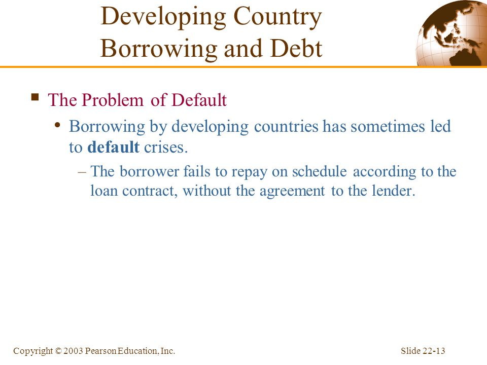 Slide 22-13Copyright © 2003 Pearson Education, Inc.  The Problem of Default Borrowing by developing countries has sometimes led to default crises. –T