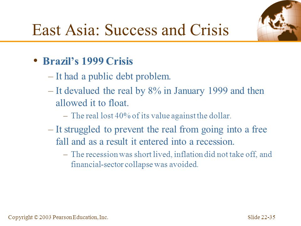 Slide 22-35Copyright © 2003 Pearson Education, Inc. Brazil's 1999 Crisis –It had a public debt problem. –It devalued the real by 8% in January 1999 an