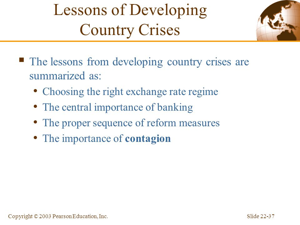 Slide 22-37Copyright © 2003 Pearson Education, Inc. Lessons of Developing Country Crises  The lessons from developing country crises are summarized a