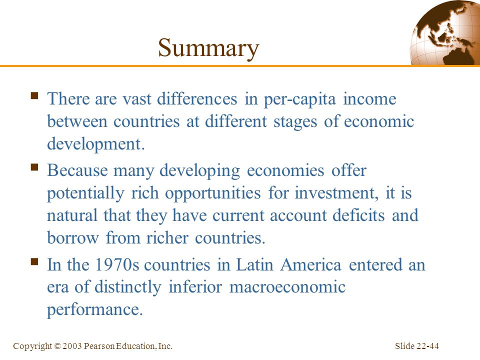 Slide 22-44Copyright © 2003 Pearson Education, Inc. Summary  There are vast differences in per-capita income between countries at different stages of
