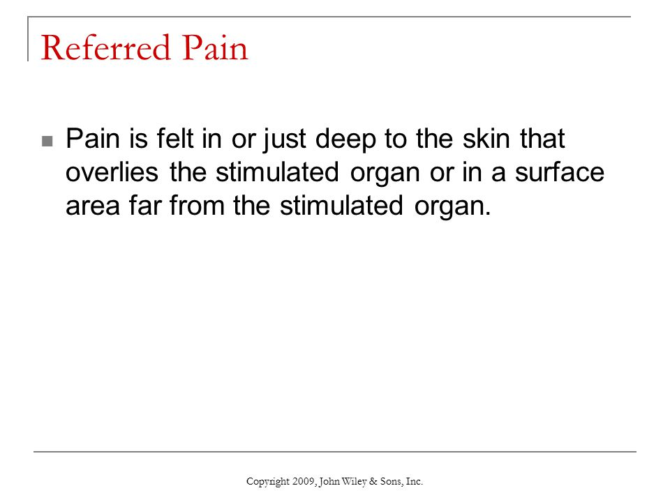 Referred Pain Pain is felt in or just deep to the skin that overlies the stimulated organ or in a surface area far from the stimulated organ. Copyrigh