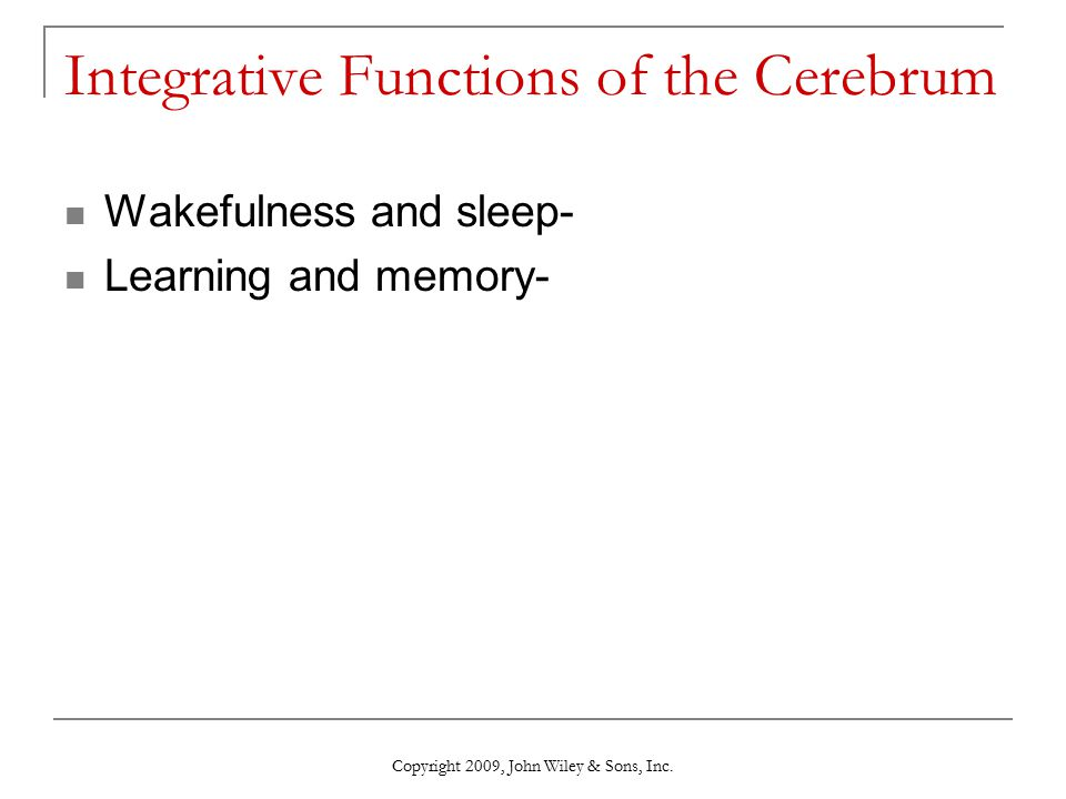 Integrative Functions of the Cerebrum Wakefulness and sleep- Learning and memory- Copyright 2009, John Wiley & Sons, Inc.