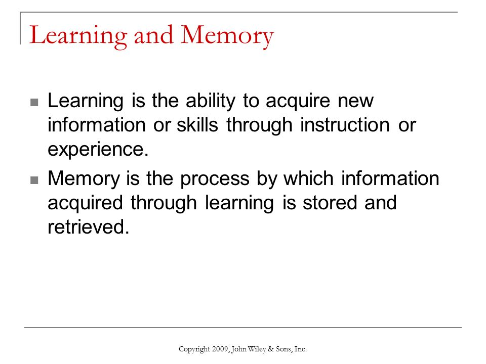 Learning and Memory Learning is the ability to acquire new information or skills through instruction or experience. Memory is the process by which inf