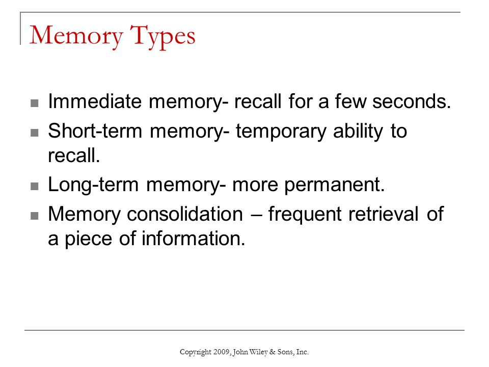 Memory Types Immediate memory- recall for a few seconds. Short-term memory- temporary ability to recall. Long-term memory- more permanent. Memory cons
