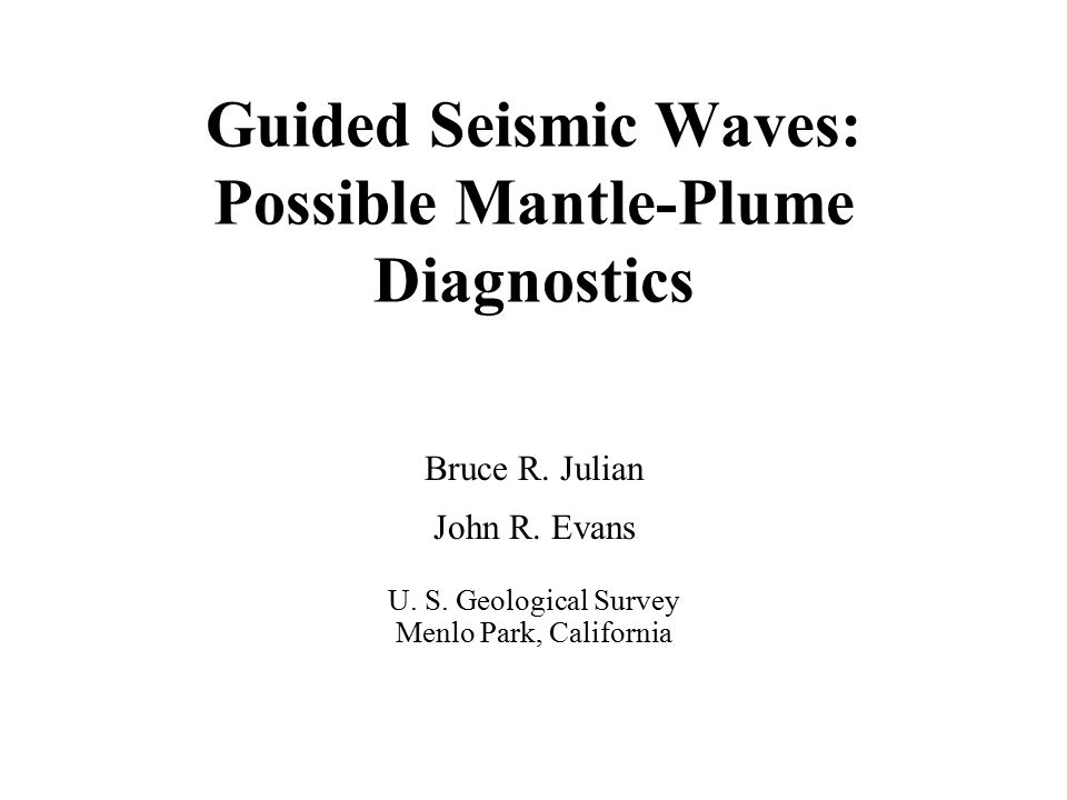 Guided Seismic Waves: Possible Mantle-Plume Diagnostics Bruce R. Julian John R. Evans U. S. Geological Survey Menlo Park, California