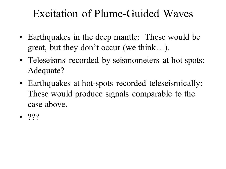 Excitation of Plume-Guided Waves Earthquakes in the deep mantle: These would be great, but they don't occur (we think…). Teleseisms recorded by seismo