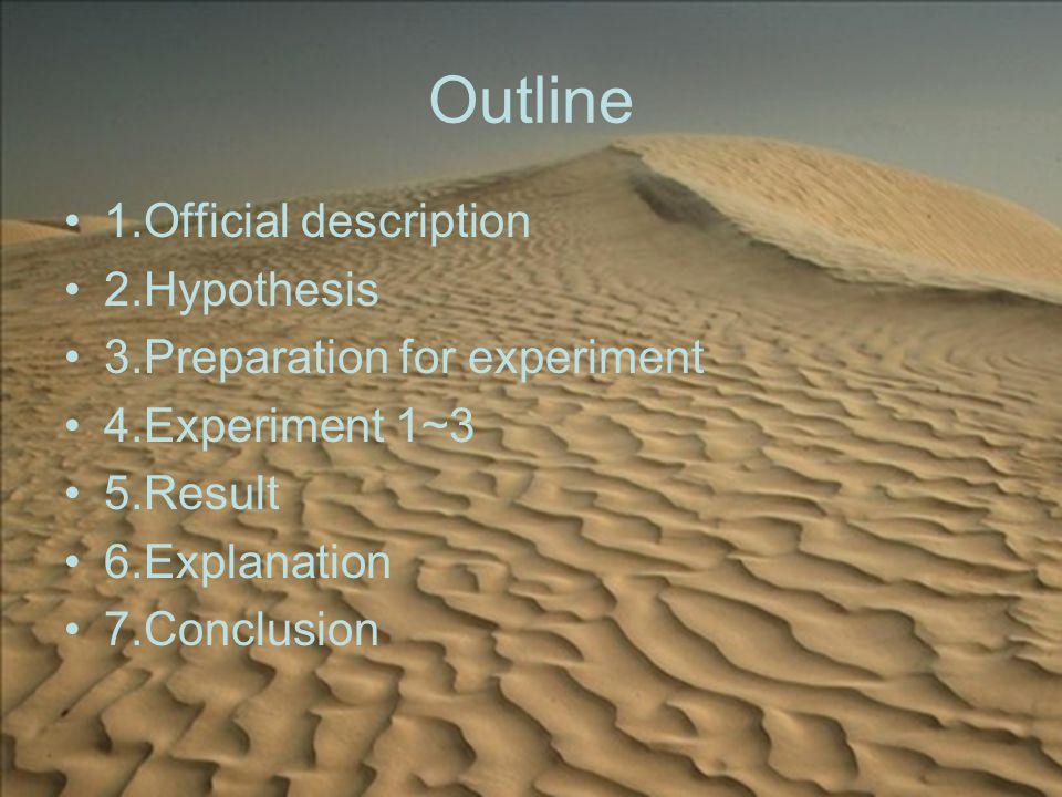 Outline 1.Official description 2.Hypothesis 3.Preparation for experiment 4.Experiment 1~3 5.Result 6.Explanation 7.Conclusion