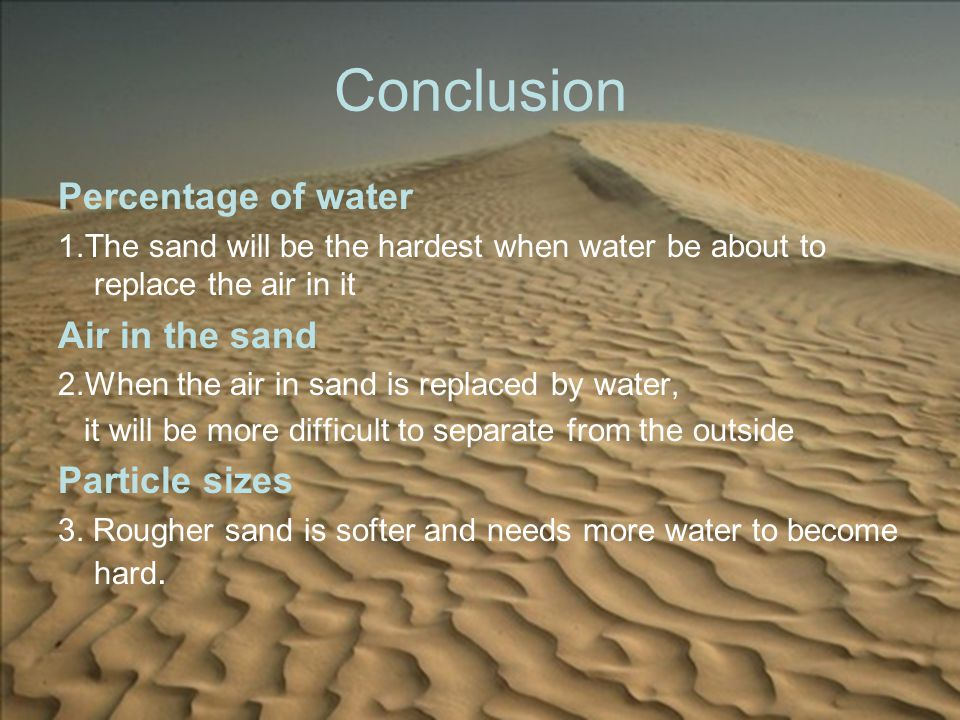 Conclusion Percentage of water 1.The sand will be the hardest when water be about to replace the air in it Air in the sand 2.When the air in sand is replaced by water, it will be more difficult to separate from the outside Particle sizes 3.