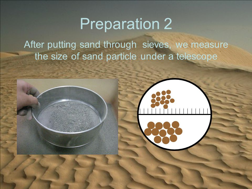 Preparation 2 After putting sand through sieves, we measure the size of sand particle under a telescope